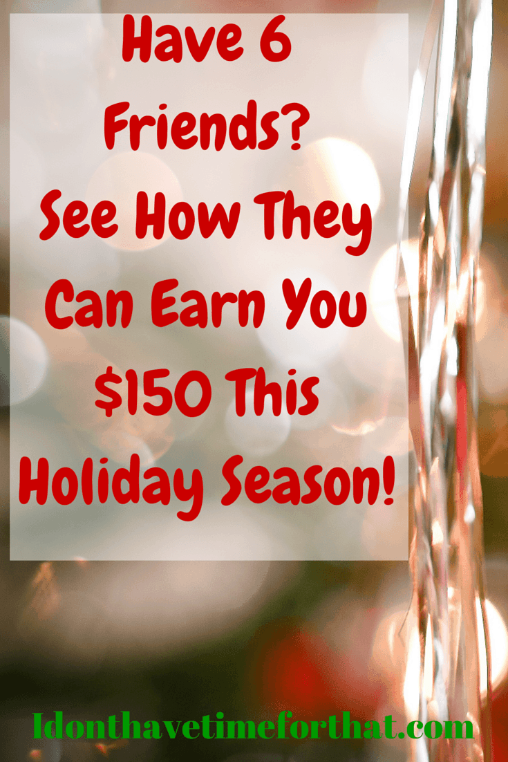 Do You Have 6 Friends? See How They Can Earn You An Extra $150 This Holiday Season!